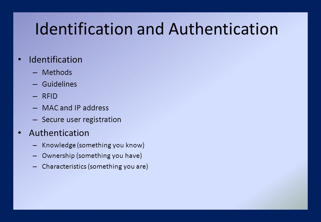 Identification and Authentication Identification – Methods – Guidelines – RFID – MAC and IP address – Secure user registration Authentication – Knowledge (something you know) – Ownership (something you have) – Characteristics (something you are)
