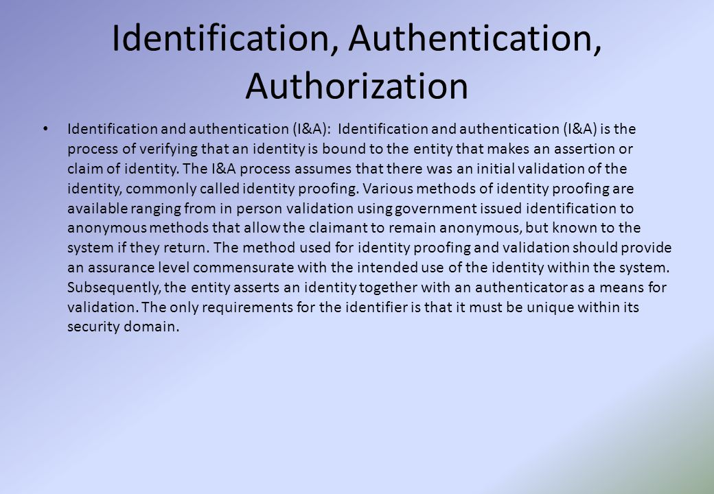 Identification, Authentication, Authorization Identification and authentication (I&A): Identification and authentication (I&A) is the process of verifying that an identity is bound to the entity that makes an assertion or claim of identity.