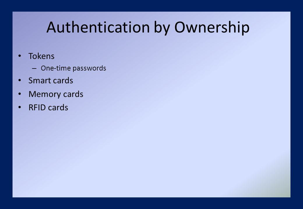 Authentication by Ownership Tokens – One-time passwords Smart cards Memory cards RFID cards