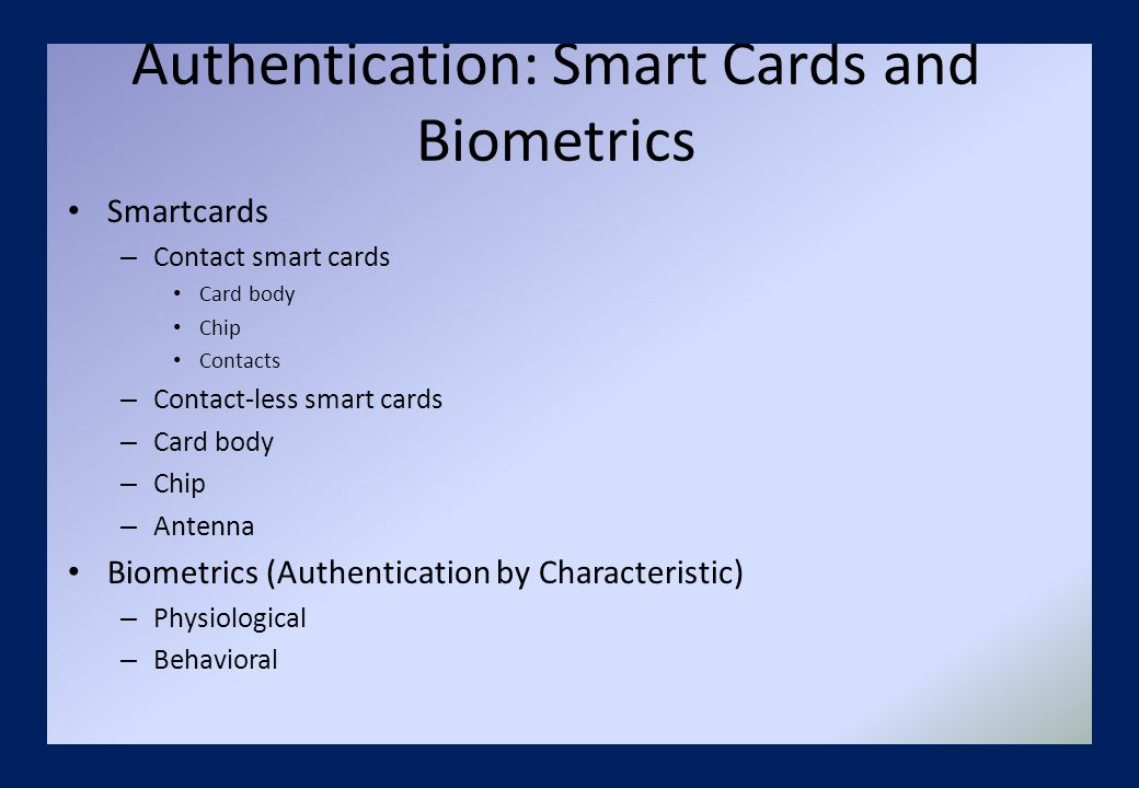 Authentication: Smart Cards and Biometrics Smartcards – Contact smart cards Card body Chip Contacts – Contact-less smart cards – Card body – Chip – Antenna Biometrics (Authentication by Characteristic) – Physiological – Behavioral