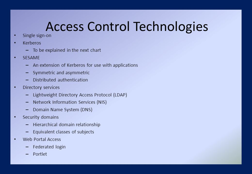 Access Control Technologies Single sign-on Kerberos – To be explained in the next chart SESAME – An extension of Kerberos for use with applications – Symmetric and asymmetric – Distributed authentication Directory services – Lightweight Directory Access Protocol (LDAP) – Network Information Services (NIS) – Domain Name System (DNS) Security domains – Hierarchical domain relationship – Equivalent classes of subjects Web Portal Access – Federated login – Portlet
