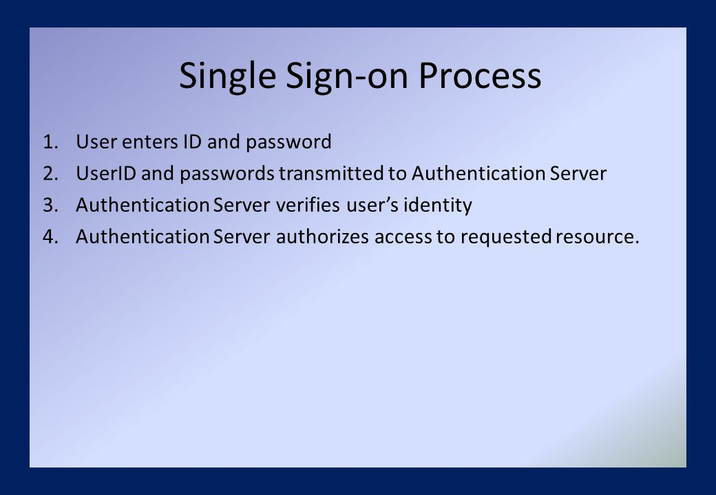 Single Sign-on Process 1.User enters ID and password 2.UserID and passwords transmitted to Authentication Server 3.Authentication Server verifies user's identity 4.Authentication Server authorizes access to requested resource.
