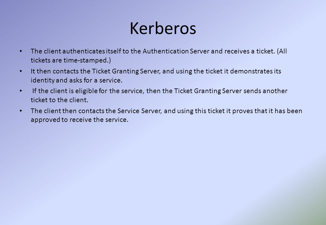 Kerberos The client authenticates itself to the Authentication Server and receives a ticket.