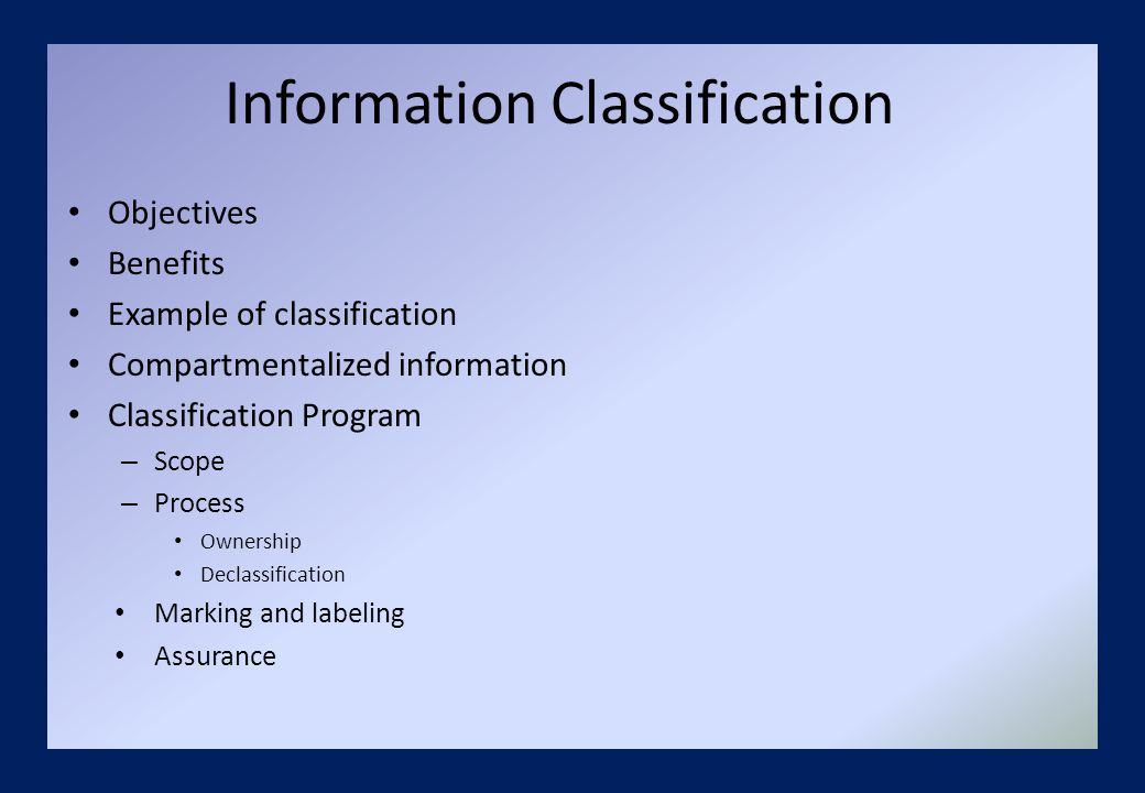 Information Classification Objectives Benefits Example of classification Compartmentalized information Classification Program – Scope – Process Ownership Declassification Marking and labeling Assurance