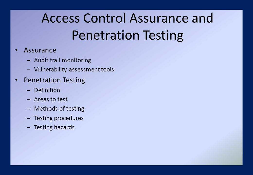 Access Control Assurance and Penetration Testing Assurance – Audit trail monitoring – Vulnerability assessment tools Penetration Testing – Definition – Areas to test – Methods of testing – Testing procedures – Testing hazards
