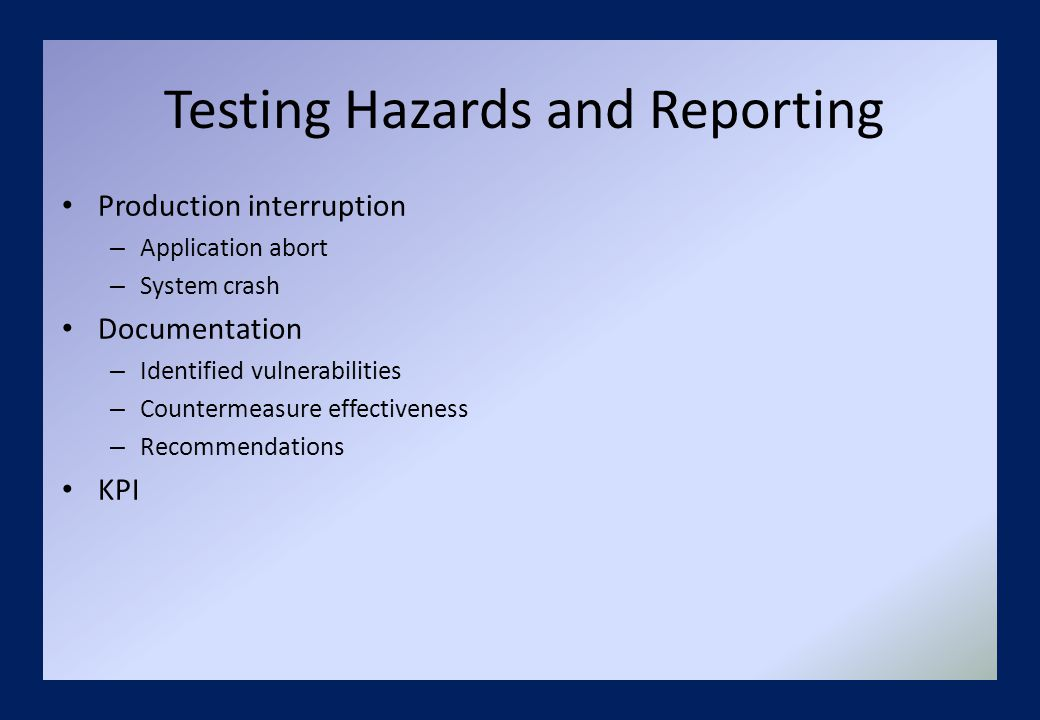 Testing Hazards and Reporting Production interruption – Application abort – System crash Documentation – Identified vulnerabilities – Countermeasure effectiveness – Recommendations KPI