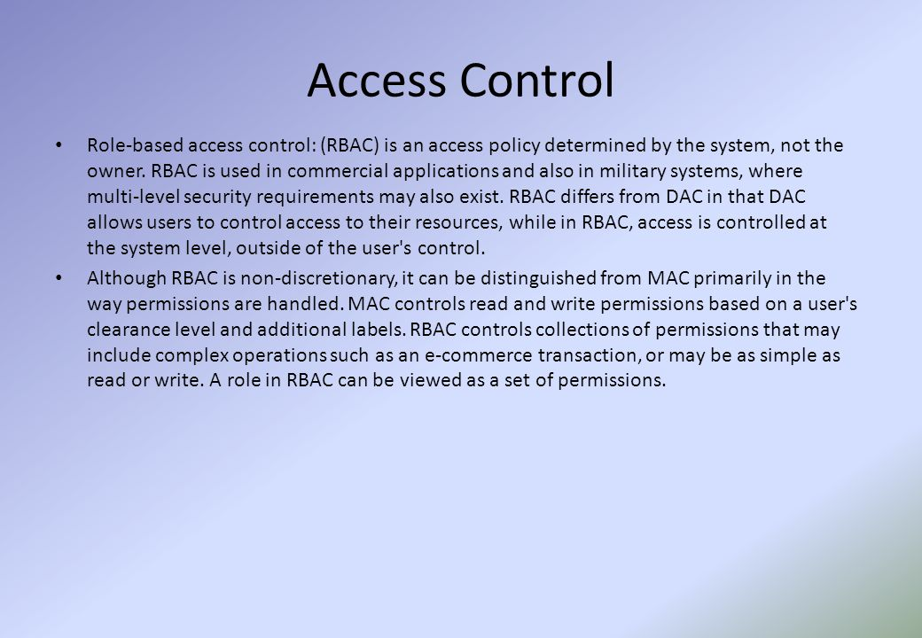 Access Control Role-based access control: (RBAC) is an access policy determined by the system, not the owner.