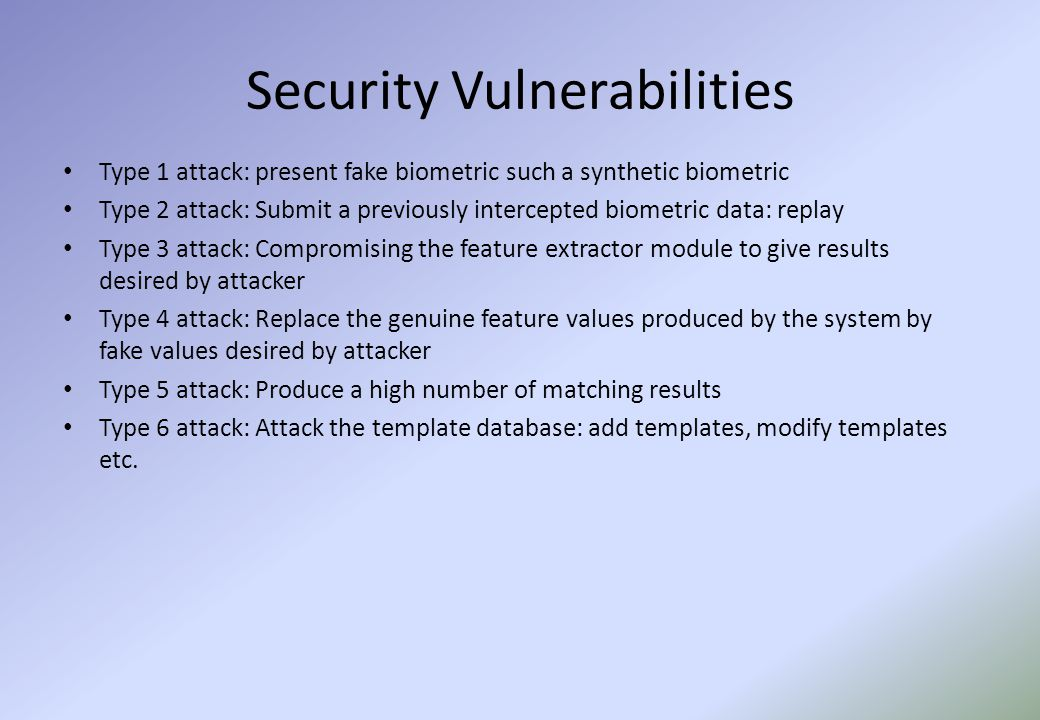 Security Vulnerabilities Type 1 attack: present fake biometric such a synthetic biometric Type 2 attack: Submit a previously intercepted biometric data: replay Type 3 attack: Compromising the feature extractor module to give results desired by attacker Type 4 attack: Replace the genuine feature values produced by the system by fake values desired by attacker Type 5 attack: Produce a high number of matching results Type 6 attack: Attack the template database: add templates, modify templates etc.