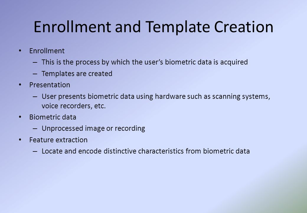 Enrollment and Template Creation Enrollment – This is the process by which the user's biometric data is acquired – Templates are created Presentation – User presents biometric data using hardware such as scanning systems, voice recorders, etc.