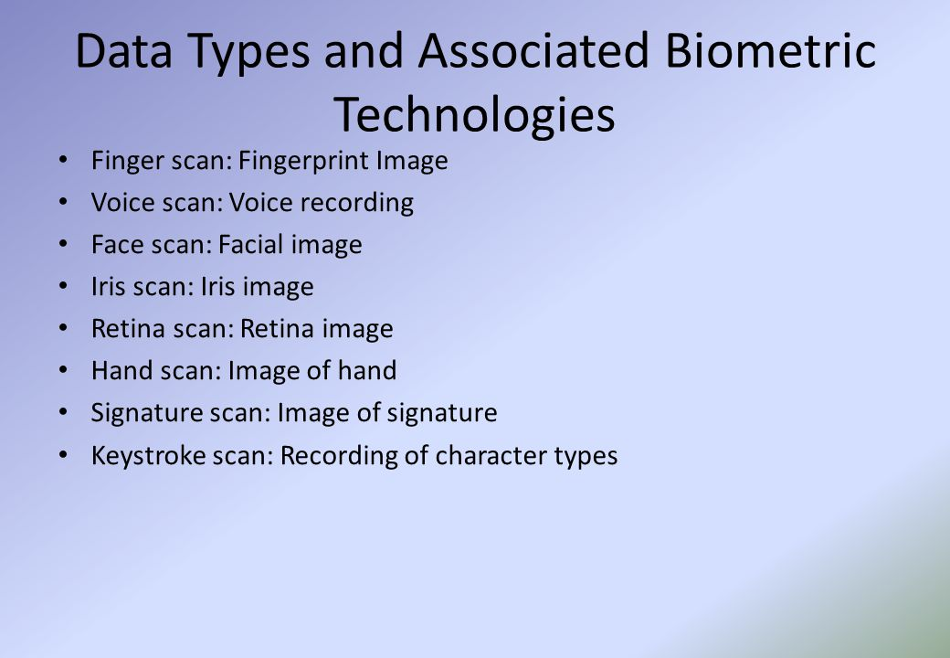 Data Types and Associated Biometric Technologies Finger scan: Fingerprint Image Voice scan: Voice recording Face scan: Facial image Iris scan: Iris image Retina scan: Retina image Hand scan: Image of hand Signature scan: Image of signature Keystroke scan: Recording of character types