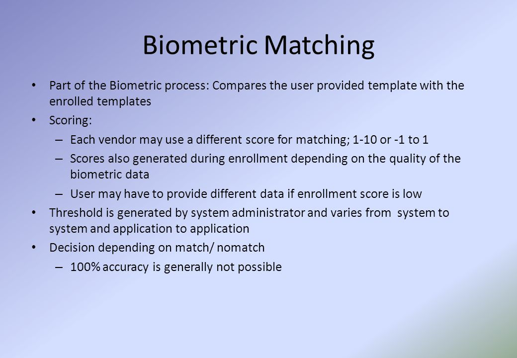 Biometric Matching Part of the Biometric process: Compares the user provided template with the enrolled templates Scoring: – Each vendor may use a different score for matching; 1-10 or -1 to 1 – Scores also generated during enrollment depending on the quality of the biometric data – User may have to provide different data if enrollment score is low Threshold is generated by system administrator and varies from system to system and application to application Decision depending on match/ nomatch – 100% accuracy is generally not possible