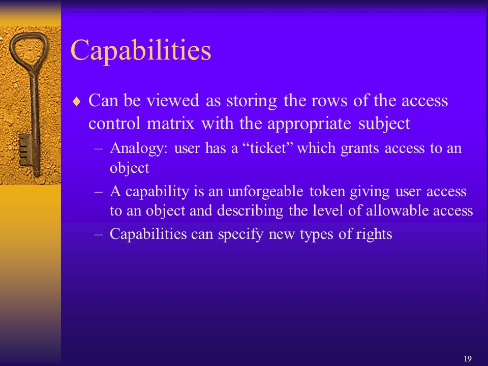 19 Capabilities  Can be viewed as storing the rows of the access control matrix with the appropriate subject –Analogy: user has a ticket which grants access to an object –A capability is an unforgeable token giving user access to an object and describing the level of allowable access –Capabilities can specify new types of rights