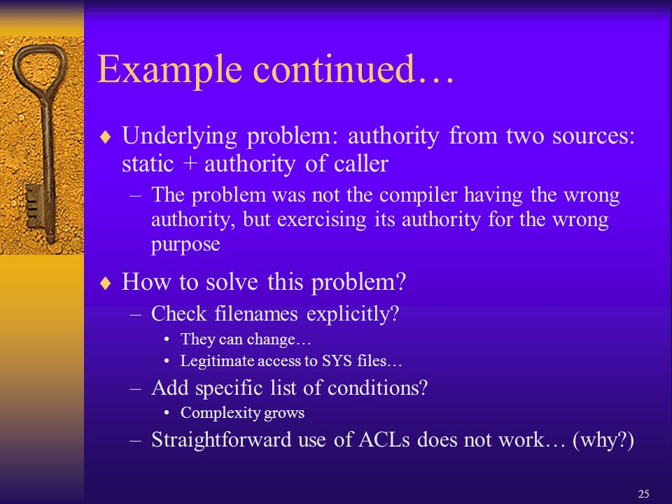 25 Example continued…  Underlying problem: authority from two sources: static + authority of caller –The problem was not the compiler having the wrong authority, but exercising its authority for the wrong purpose  How to solve this problem.