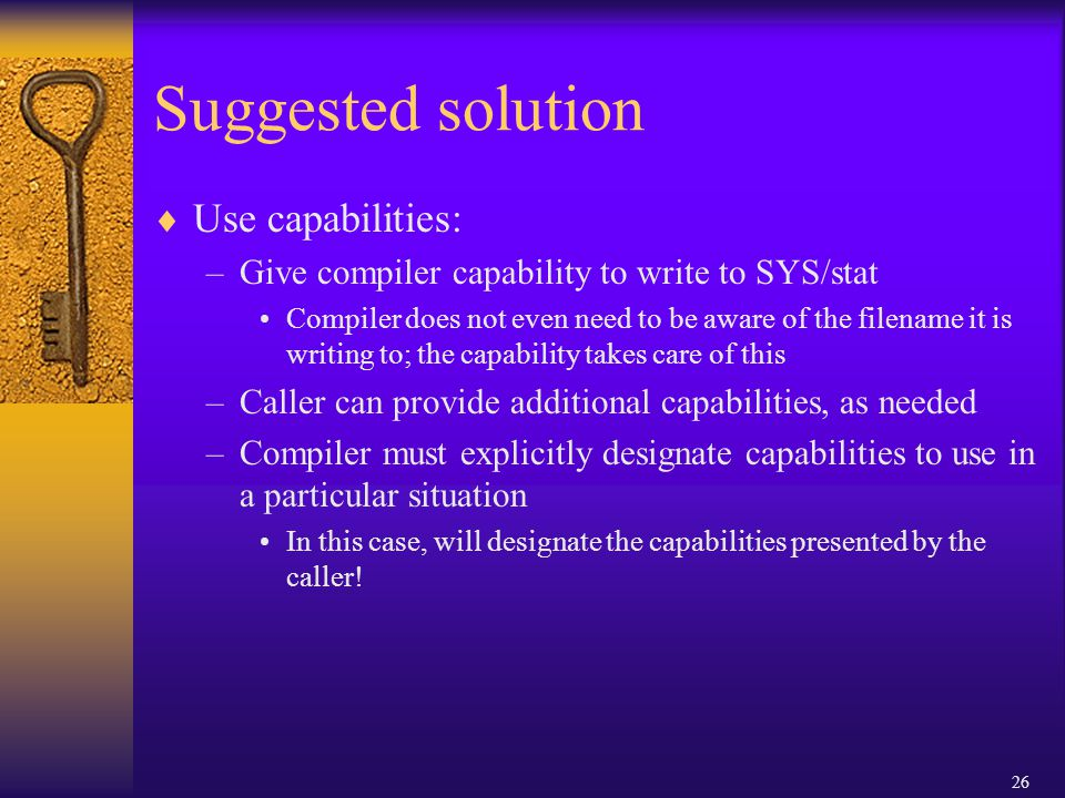 26 Suggested solution  Use capabilities: –Give compiler capability to write to SYS/stat Compiler does not even need to be aware of the filename it is writing to; the capability takes care of this –Caller can provide additional capabilities, as needed –Compiler must explicitly designate capabilities to use in a particular situation In this case, will designate the capabilities presented by the caller!