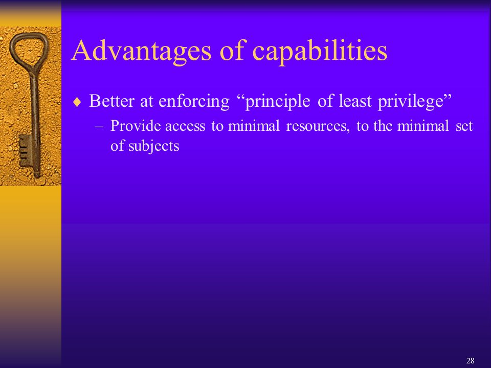 28 Advantages of capabilities  Better at enforcing principle of least privilege –Provide access to minimal resources, to the minimal set of subjects