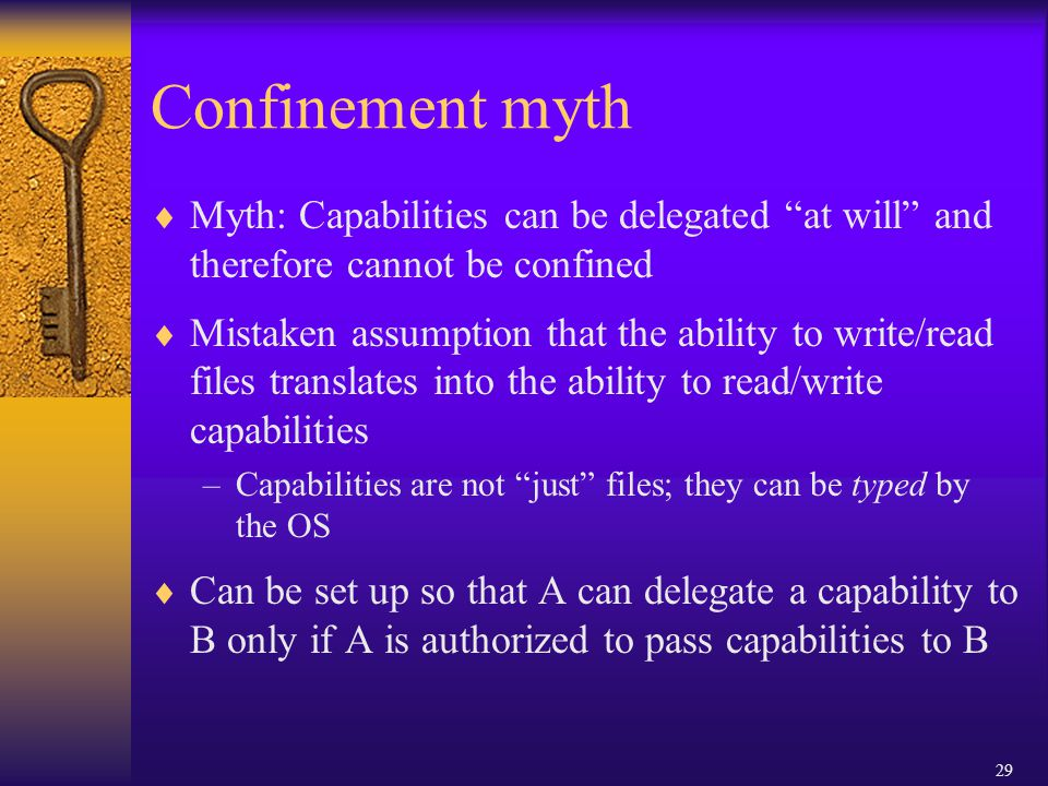 29 Confinement myth  Myth: Capabilities can be delegated at will and therefore cannot be confined  Mistaken assumption that the ability to write/read files translates into the ability to read/write capabilities –Capabilities are not just files; they can be typed by the OS  Can be set up so that A can delegate a capability to B only if A is authorized to pass capabilities to B