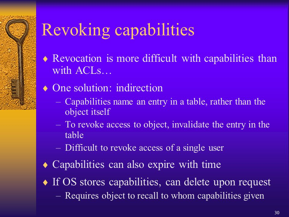 30 Revoking capabilities  Revocation is more difficult with capabilities than with ACLs…  One solution: indirection –Capabilities name an entry in a table, rather than the object itself –To revoke access to object, invalidate the entry in the table –Difficult to revoke access of a single user  Capabilities can also expire with time  If OS stores capabilities, can delete upon request –Requires object to recall to whom capabilities given
