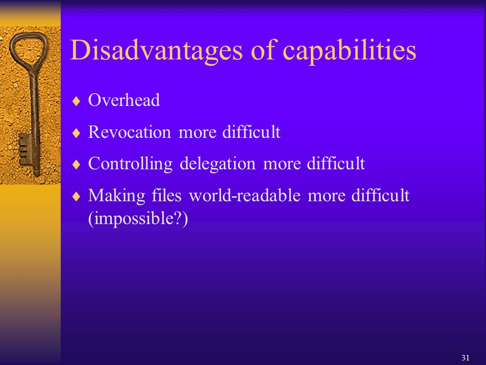 31 Disadvantages of capabilities  Overhead  Revocation more difficult  Controlling delegation more difficult  Making files world-readable more difficult (impossible )