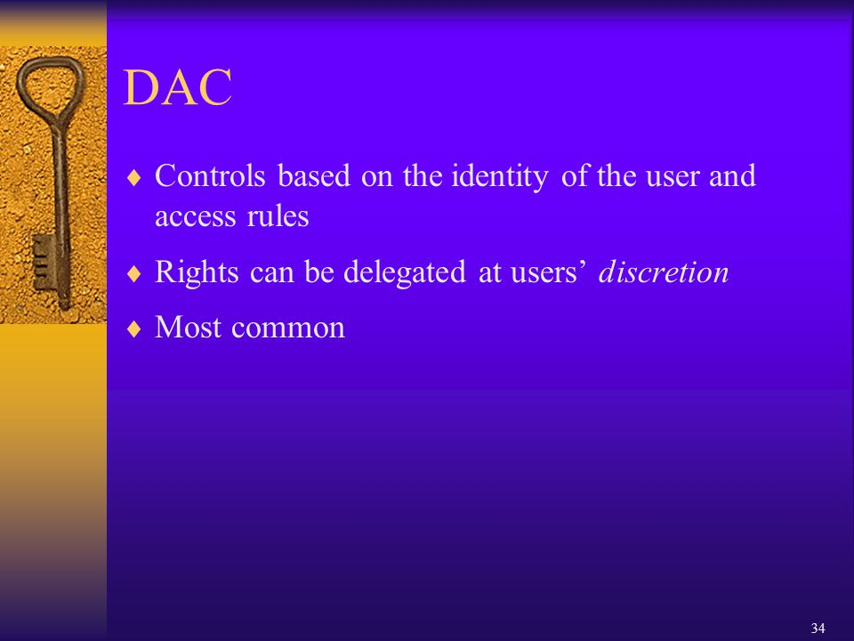 34 DAC  Controls based on the identity of the user and access rules  Rights can be delegated at users' discretion  Most common