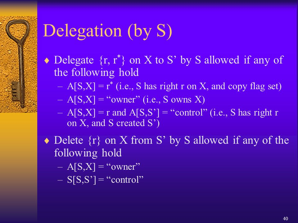 40 Delegation (by S)  Delegate {r, r * } on X to S' by S allowed if any of the following hold –A[S,X] = r * (i.e., S has right r on X, and copy flag set) –A[S,X] = owner (i.e., S owns X) –A[S,X] = r and A[S,S'] = control (i.e., S has right r on X, and S created S')  Delete {r} on X from S' by S allowed if any of the following hold –A[S,X] = owner –S[S,S'] = control