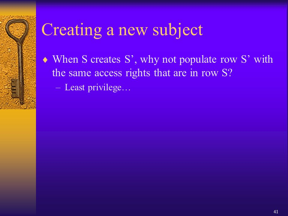 41 Creating a new subject  When S creates S', why not populate row S' with the same access rights that are in row S.