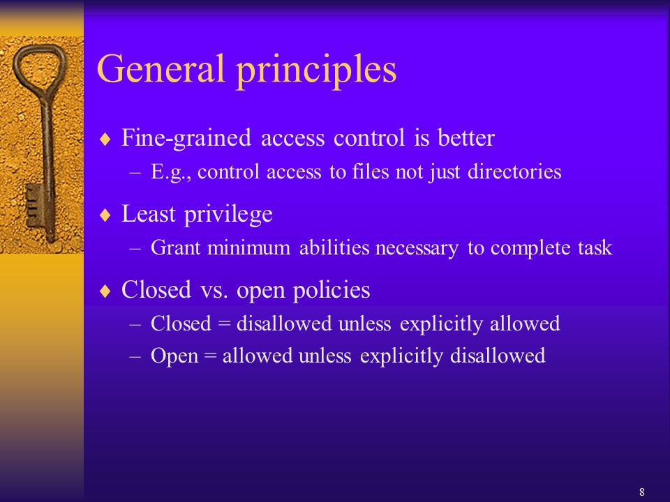 8 General principles  Fine-grained access control is better –E.g., control access to files not just directories  Least privilege –Grant minimum abilities necessary to complete task  Closed vs.