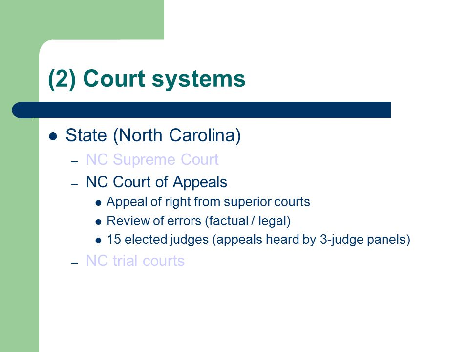 (2) Court systems State (North Carolina) – NC Supreme Court – NC Court of Appeals Appeal of right from superior courts Review of errors (factual / legal) 15 elected judges (appeals heard by 3-judge panels) – NC trial courts