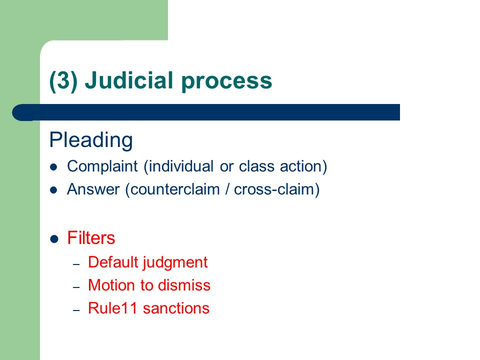 (3) Judicial process Pleading Complaint (individual or class action) Answer (counterclaim / cross-claim) Filters – Default judgment – Motion to dismiss – Rule11 sanctions