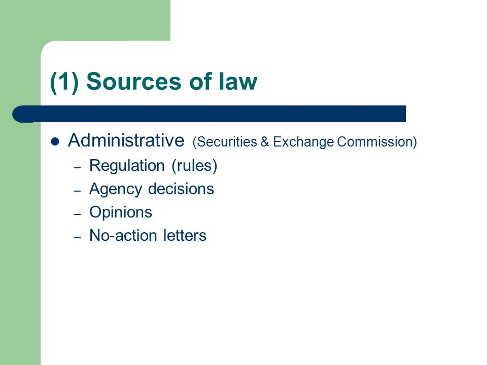 (1) Sources of law Administrative (Securities & Exchange Commission) – Regulation (rules) – Agency decisions – Opinions – No-action letters