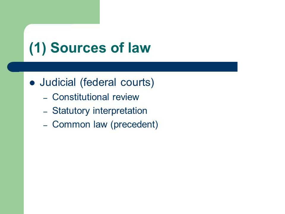 (1) Sources of law Judicial (federal courts) – Constitutional review – Statutory interpretation – Common law (precedent)