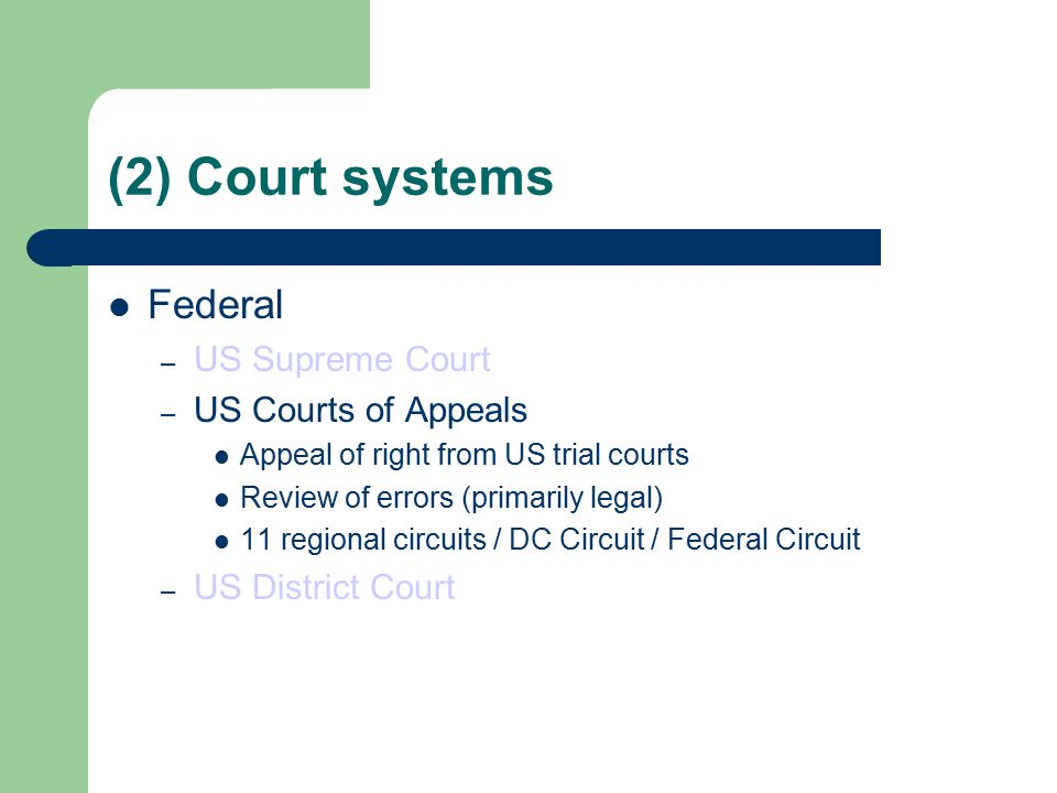 (2) Court systems Federal – US Supreme Court – US Courts of Appeals Appeal of right from US trial courts Review of errors (primarily legal) 11 regional circuits / DC Circuit / Federal Circuit – US District Court