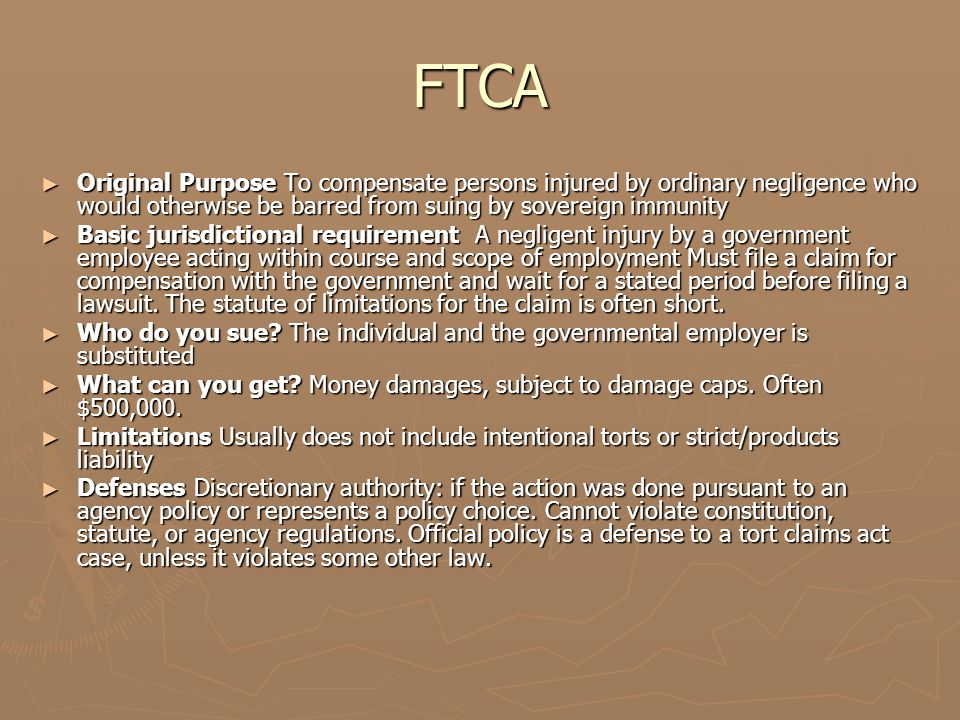 Exceptions to the FTCA ► The most important exception to the FTCA is that one cannot sue based upon the exercise or performance or the failure to exercise or perform a discretionary function or duty on the part of a federal agency or an employee of the government, whether or not the discretion involved be abused.