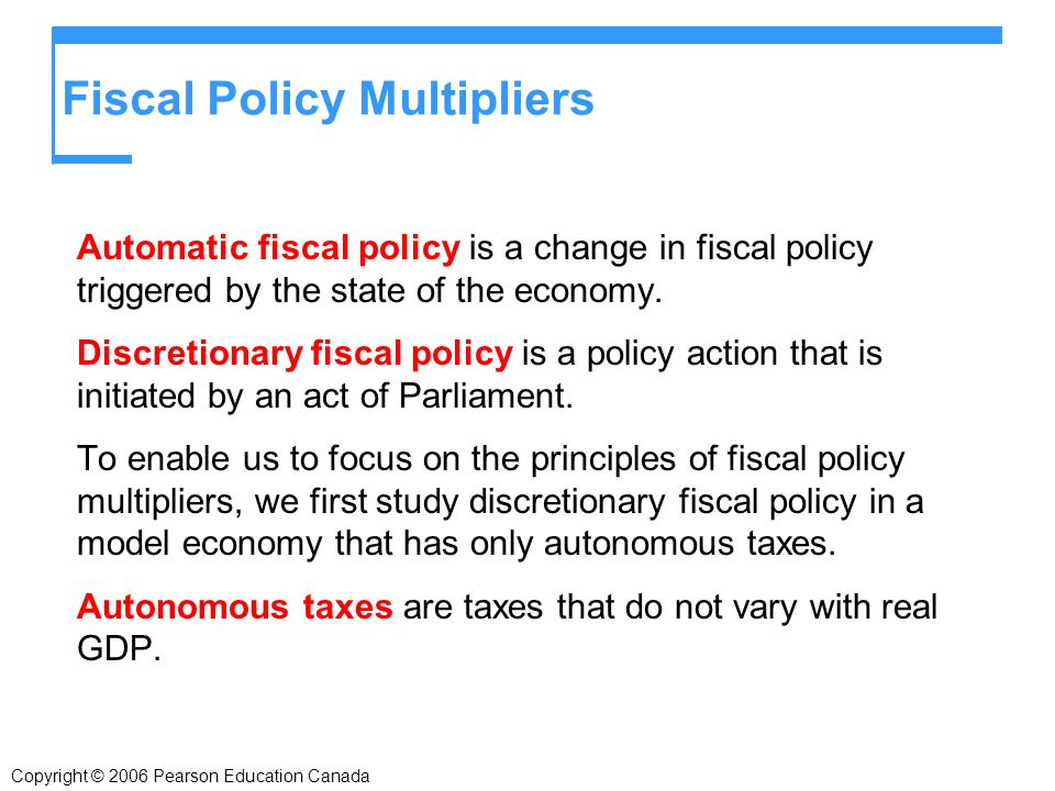 Fiscal Policy Multipliers Automatic fiscal policy is a change in fiscal policy triggered by the state of the economy.