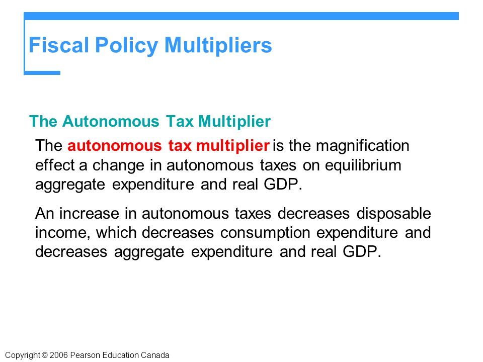 Fiscal Policy Multipliers The Autonomous Tax Multiplier The autonomous tax multiplier is the magnification effect a change in autonomous taxes on equilibrium aggregate expenditure and real GDP.