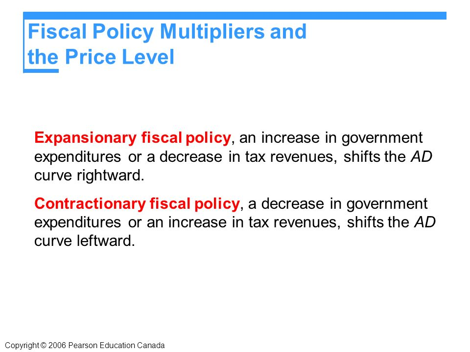 Fiscal Policy Multipliers and the Price Level Expansionary fiscal policy, an increase in government expenditures or a decrease in tax revenues, shifts the AD curve rightward.