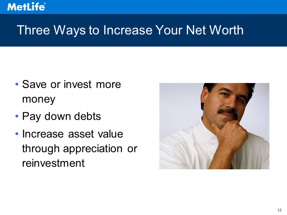 13 Three Ways to Increase Your Net Worth Save or invest more money Pay down debts Increase asset value through appreciation or reinvestment