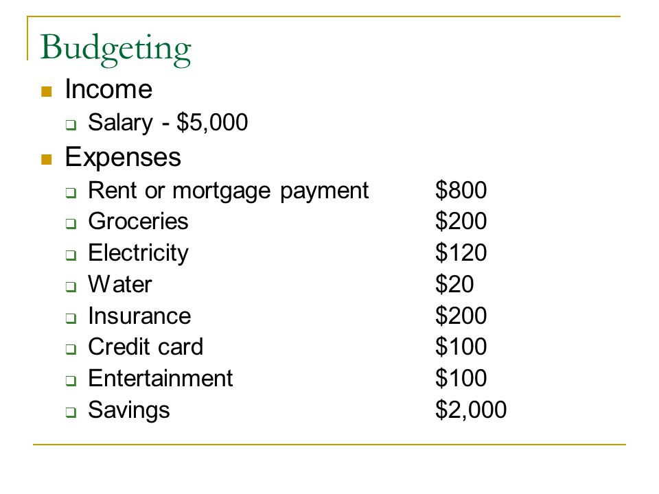 Budgeting Income  Salary - $5,000 Expenses  Rent or mortgage payment $800  Groceries$200  Electricity$120  Water$20  Insurance$200  Credit card$100  Entertainment $100  Savings$2,000