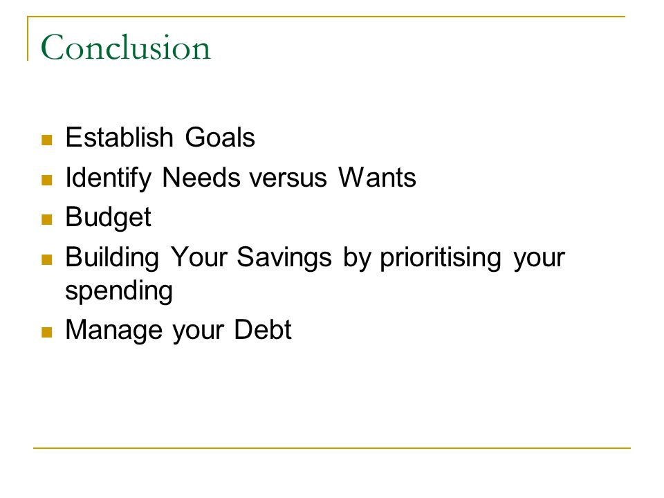 Conclusion Establish Goals Identify Needs versus Wants Budget Building Your Savings by prioritising your spending Manage your Debt