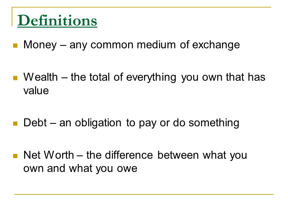 Definitions Money – any common medium of exchange Wealth – the total of everything you own that has value Debt – an obligation to pay or do something Net Worth – the difference between what you own and what you owe