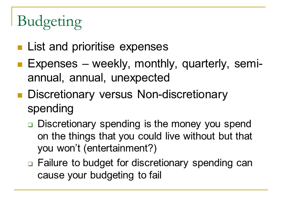 Budgeting List and prioritise expenses Expenses – weekly, monthly, quarterly, semi- annual, annual, unexpected Discretionary versus Non-discretionary spending  Discretionary spending is the money you spend on the things that you could live without but that you won't (entertainment )  Failure to budget for discretionary spending can cause your budgeting to fail
