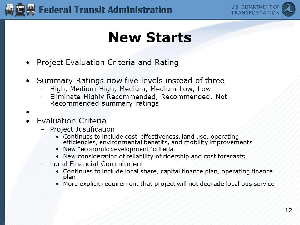 12 New Starts Project Evaluation Criteria and Rating Summary Ratings now five levels instead of three –High, Medium-High, Medium, Medium-Low, Low –Eliminate Highly Recommended, Recommended, Not Recommended summary ratings Evaluation Criteria –Project Justification Continues to include cost-effectiveness, land use, operating efficiencies, environmental benefits, and mobility improvements New economic development criteria New consideration of reliability of ridership and cost forecasts –Local Financial Commitment Continues to include local share, capital finance plan, operating finance plan More explicit requirement that project will not degrade local bus service