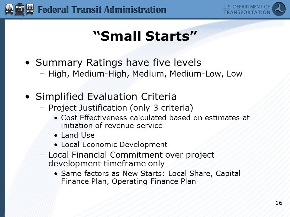 16 Small Starts Summary Ratings have five levels –High, Medium-High, Medium, Medium-Low, Low Simplified Evaluation Criteria –Project Justification (only 3 criteria) Cost Effectiveness calculated based on estimates at initiation of revenue service Land Use Local Economic Development –Local Financial Commitment over project development timeframe only Same factors as New Starts: Local Share, Capital Finance Plan, Operating Finance Plan