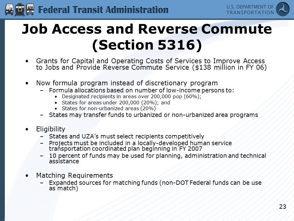 23 Job Access and Reverse Commute (Section 5316) Grants for Capital and Operating Costs of Services to Improve Access to Jobs and Provide Reverse Commute Service ($138 million in FY 06) Now formula program instead of discretionary program –Formula allocations based on number of low-income persons to: Designated recipients in areas over 200,000 pop (60%); States for areas under 200,000 (20%); and States for non-urbanized areas (20%) –States may transfer funds to urbanized or non-urbanized area programs Eligibility –States and UZA's must select recipients competitively –Projects must be included in a locally-developed human service transportation coordinated plan beginning in FY 2007 –10 percent of funds may be used for planning, administration and technical assistance Matching Requirements –Expanded sources for matching funds (non-DOT Federal funds can be use as match)