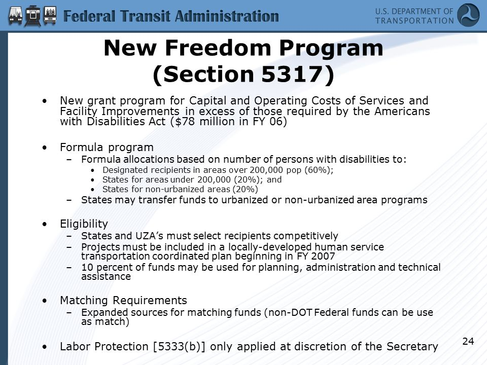 24 New Freedom Program (Section 5317) New grant program for Capital and Operating Costs of Services and Facility Improvements in excess of those required by the Americans with Disabilities Act ($78 million in FY 06) Formula program –Formula allocations based on number of persons with disabilities to: Designated recipients in areas over 200,000 pop (60%); States for areas under 200,000 (20%); and States for non-urbanized areas (20%) –States may transfer funds to urbanized or non-urbanized area programs Eligibility –States and UZA's must select recipients competitively –Projects must be included in a locally-developed human service transportation coordinated plan beginning in FY 2007 –10 percent of funds may be used for planning, administration and technical assistance Matching Requirements –Expanded sources for matching funds (non-DOT Federal funds can be use as match) Labor Protection [5333(b)] only applied at discretion of the Secretary