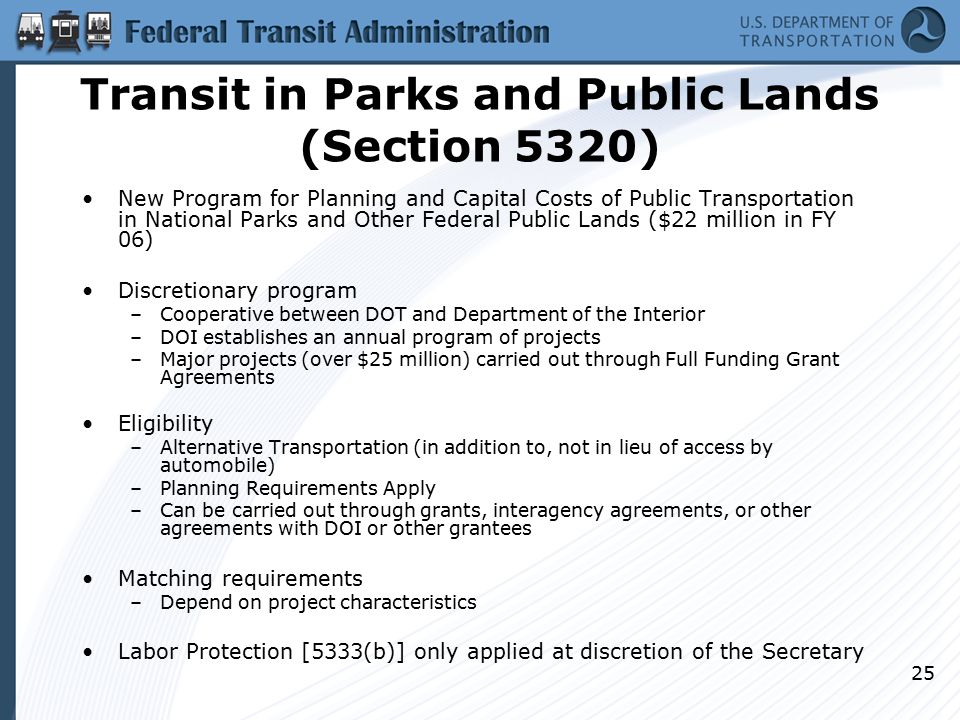 25 Transit in Parks and Public Lands (Section 5320) New Program for Planning and Capital Costs of Public Transportation in National Parks and Other Federal Public Lands ($22 million in FY 06) Discretionary program –Cooperative between DOT and Department of the Interior –DOI establishes an annual program of projects –Major projects (over $25 million) carried out through Full Funding Grant Agreements Eligibility –Alternative Transportation (in addition to, not in lieu of access by automobile) –Planning Requirements Apply –Can be carried out through grants, interagency agreements, or other agreements with DOI or other grantees Matching requirements –Depend on project characteristics Labor Protection [5333(b)] only applied at discretion of the Secretary