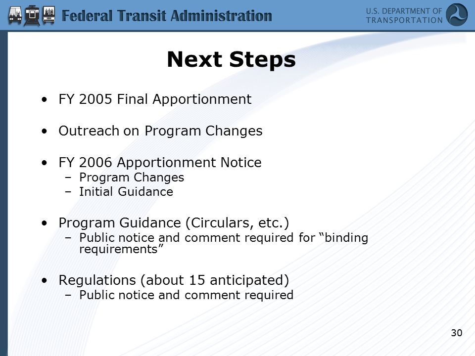 30 Next Steps FY 2005 Final Apportionment Outreach on Program Changes FY 2006 Apportionment Notice –Program Changes –Initial Guidance Program Guidance (Circulars, etc.) –Public notice and comment required for binding requirements Regulations (about 15 anticipated) –Public notice and comment required