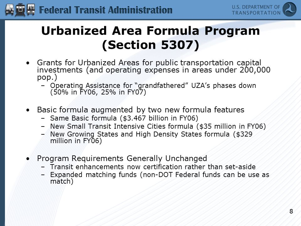 8 Urbanized Area Formula Program (Section 5307) Grants for Urbanized Areas for public transportation capital investments (and operating expenses in areas under 200,000 pop.) –Operating Assistance for grandfathered UZA's phases down (50% in FY06, 25% in FY07) Basic formula augmented by two new formula features –Same Basic formula ($3.467 billion in FY06) –New Small Transit Intensive Cities formula ($35 million in FY06) –New Growing States and High Density States formula ($329 million in FY06) Program Requirements Generally Unchanged –Transit enhancements now certification rather than set-aside –Expanded matching funds (non-DOT Federal funds can be use as match)