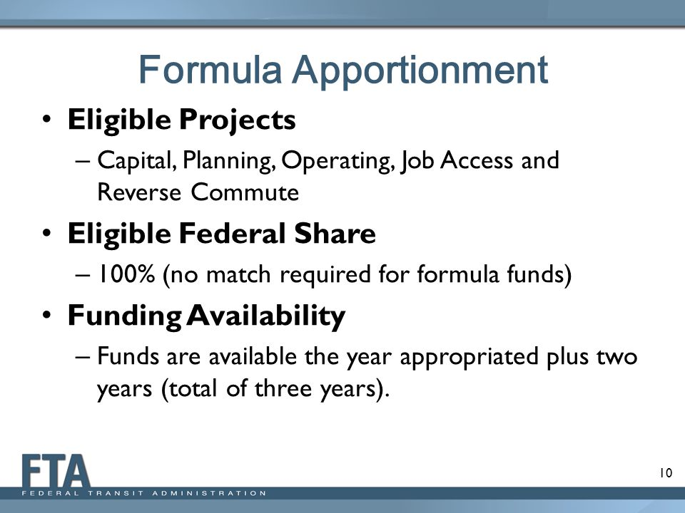 10 Formula Apportionment Eligible Projects – Capital, Planning, Operating, Job Access and Reverse Commute Eligible Federal Share – 100% (no match required for formula funds) Funding Availability – Funds are available the year appropriated plus two years (total of three years).