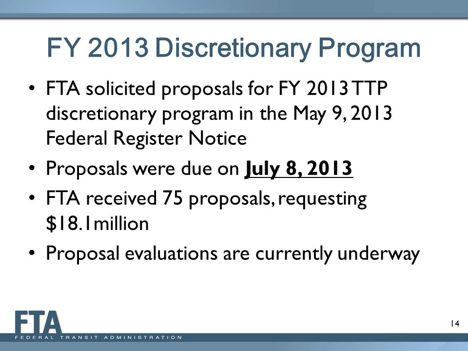 14 FY 2013 Discretionary Program FTA solicited proposals for FY 2013 TTP discretionary program in the May 9, 2013 Federal Register Notice Proposals were due on July 8, 2013 FTA received 75 proposals, requesting $18.1million Proposal evaluations are currently underway