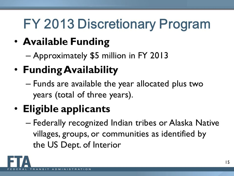 15 FY 2013 Discretionary Program Available Funding – Approximately $5 million in FY 2013 Funding Availability – Funds are available the year allocated plus two years (total of three years).